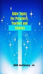 Bible Topics For Preachers, Teachers and Students ebook by Will Anthony Jr