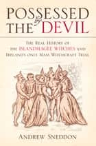 Possessed by the Devil - The Real History of the Islandmagee Witches & Ireland's Only Mass Witchcraft Trial ebook by Andrew Sneddon
