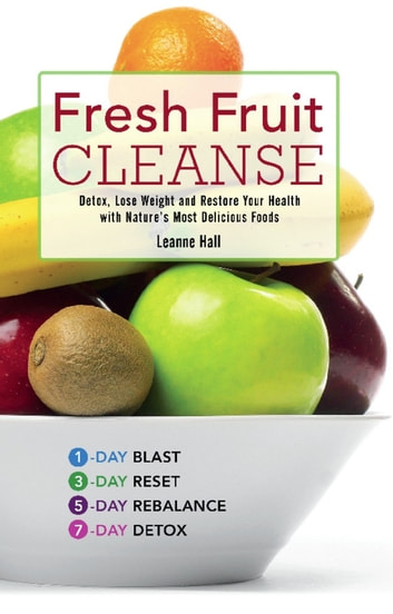 Fresh Fruit Cleanse - Detox, Lose Weight and Restore Your Health with Nature's Most Delicious Foods ebook by Leanne Hall
