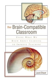 The Brain-Compatible Classroom: Using What We Know about Learning to Improve Teaching ebook by Erlauer, Laura