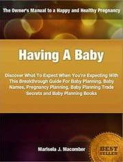 Having A Baby - Discover What To Expect When You're Expecting With This Breakthrough Guide For Baby Planning, Baby Names, Pregnancy Planning, Baby Planning Trade Secrets and Baby Planning Books ebook by Marisela J. Macomber
