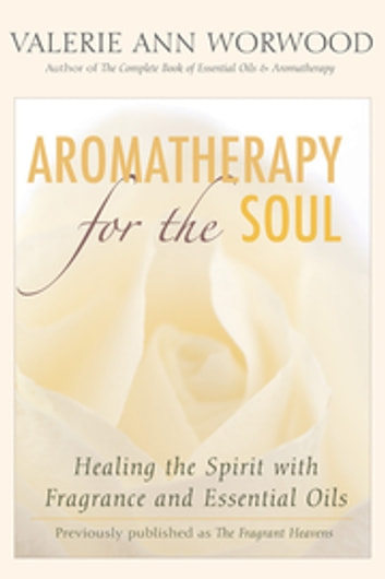 Aromatherapy for the Soul - Healing the Spirit with Fragrance and Essential Oils ebook by Valerie Ann Worwood