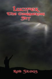Lucifer The Conquering Sky ebook by Rob Skogs