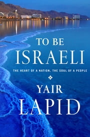 To Be Israeli - The Heart of a Nation, the Soul of a People ebook by Yair Lapid, Nathan Burstein