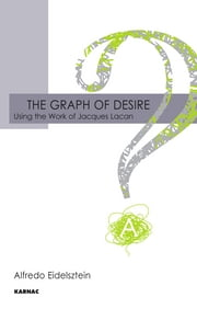 The Graph of Desire - Using the Work of Jacques Lacan ebook by Alfredo Eidelsztein
