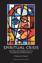 Spiritual Crisis - Varieties and Perspectives of a Transpersonal Phenomenon ebook by Fransje de Waard