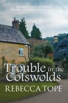 Trouble in the Cotswolds - Murder and intrigue in the stunning Cotswolds ebook by Rebecca Tope