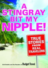 A Stingray Bit My Nipple! - True Stories from Real Travelers ebook by Erik Torkells,Readers of Budget Travel Magazine