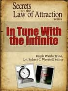 Secrets to the Law of Attraction: In Tune With The Infinite - based on the works of Ralph Waldo Trine ebook by Dr. Robert C. Worstell, Ralph Waldo Trine