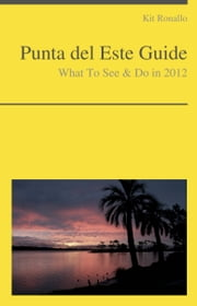 Punta del Este, Uruguay Guide - What To See & Do ebook by Kit Ronallo