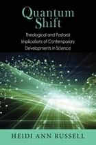 Quantum Shift - Theological and Pastoral Implications of Contemporary Developments in Science ebook by Heidi Ann Russell, George V. Coyne, SJ