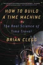 How to Build a Time Machine - The Real Science of Time Travel ebook by Brian Clegg