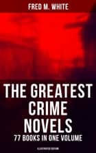 The Greatest Crime Novels of Fred M. White - 77 Books in One Volume (Illustrated Edition) - The Ends of Justice, Powers of Darkness, The Seed of Empire, The Edge of the Sword… ebook by Fred M. White