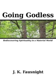 Going Godless: Rediscovering Spirituality in a Material World ebook by J.K. Fausnight