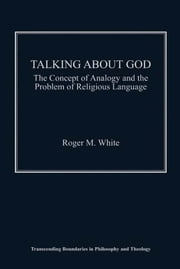 Talking about God - The Concept of Analogy and the Problem of Religious Language ebook by Mr Roger M White,Professor Kevin Vanhoozer,Professor Martin Warner