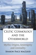 Celtic Cosmology and the Otherworld - Mythic Origins, Sovereignty and Liminality ebook by Sharon Paice MacLeod