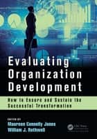 Evaluating Organization Development - How to Ensure and Sustain the Successful Transformation ebook by Maureen Connelly Jones, William J Rothwell