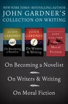 John Gardner's Collection on Writing - On Becoming a Novelist, On Writers & Writing, and On Moral Fiction ebook by John Gardner