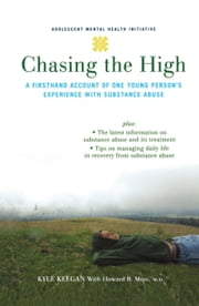 Chasing the High - A Firsthand Account of One Young Person's Experience with Substance Abuse ebook by Kyle Keegan,Howard Moss