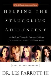 Helping the Struggling Adolescent - A Guide to Thirty-Six Common Problems for Counselors, Pastors, and Youth Workers ebook by Les Parrott III