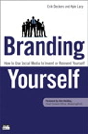 Branding Yourself: How to Use Social Media to Invent or Reinvent Yourself - How to Use Social Media to Invent or Reinvent Yourself ebook by Erik Deckers,Kyle Lacy