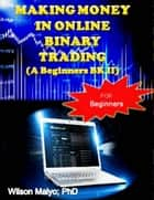 Making Money In Online Binary Trading (A Beginners Bk II) ebook by Wilson Maiyo Ph.D