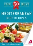The 50 Best Mediterranean Diet Recipes: Tasty, fresh, and easy to make! ebook by Editors of Adams Media