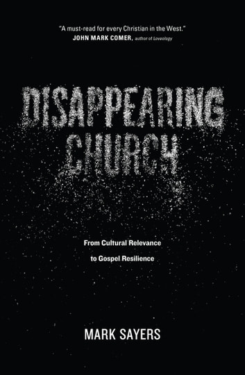 Disappearing Church - From Cultural Relevance to Gospel Resilience ebook by Mark Sayers