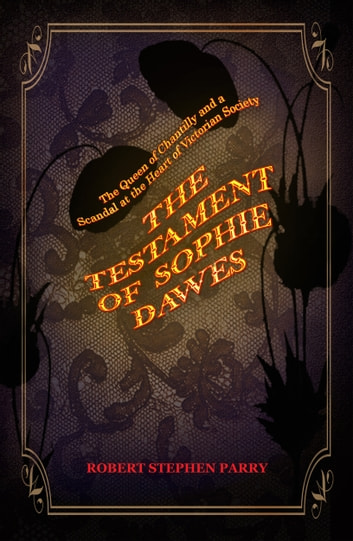 THE TESTAMENT OF SOPHIE DAWES - The Queen of Chantilly and a Scandal at the Heart of Victorian Society ebook by Robert Stephen Parry