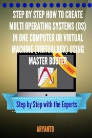 Step by Step How to Create Multi OPERATING SYSTEMS (OS) in One Computer or virtual machine (virtualbox) Using MasterBooter ebook by ARYANTO