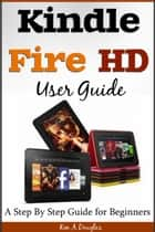 Kindle Fire HD User Guide - A Step By Step Guide for Beginners ebook by Ken A. Douglas
