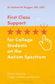 First Class Support for College Students on the Autism Spectrum - Practical Advice for College Counselors and Educators ebook by Michael W. Duggan