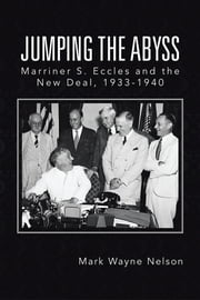 Jumping the Abyss - Marriner S. Eccles and the New Deal, 1933-1940 ebook by Mark Wayne  Nelson