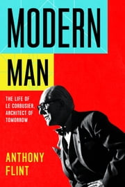 Modern Man - The Life of Le Corbusier, Architect of Tomorrow ebook by Anthony Flint