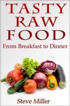 Tasty Raw Food: From Breakfast to Dinner ebook by Steve Miller
