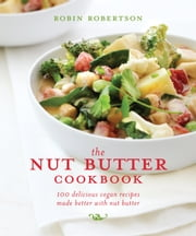 The Nut Butter Cookbook - 100 Delicious Vegan Recipes Made Better with Nut Butter ebook by Robin Robertson