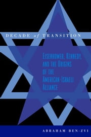 Decade of Transition: Eisenhower, Kennedy, and the Origins of the American-Israeli Alliance ebook by Ben-Zvi, Abraham