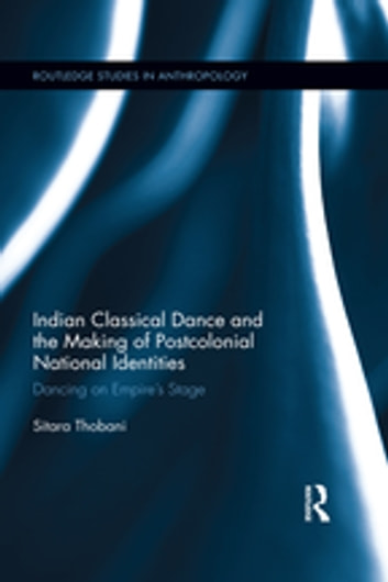 Indian Classical Dance and the Making of Postcolonial National Identities - Dancing on Empire's Stage ebook by Sitara Thobani