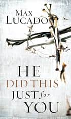 He Did This Just for You ebook by Max Lucado