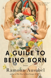 A Guide to Being Born - Stories ebook by Ramona Ausubel