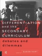Differentiation and the Secondary Curriculum - Debates and Dilemmas ebook by Susan Hart