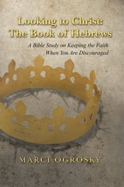 Looking to Christ: The Book of Hebrews - A Bible Study on Keeping the Faith When You Are Discouraged ebook by Marci Ogrosky