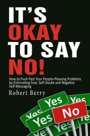 It's Okay to Say No!: How to Push Past Your People-Pleasing Problems by Eliminating Fear, Self-Doubt and Negative Self-Messaging ebook by Robert Berry