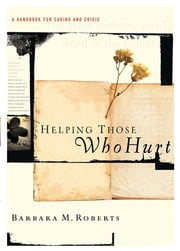 Helping Those Who Hurt - A Handbook for Caring and Crisis ebook by Barbara Roberts