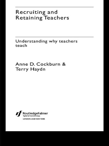 Recruiting and Retaining Teachers - Understanding Why Teachers Teach ebook by Anne Cockburn,Terry Haydn