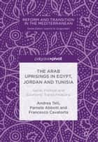 The Arab Uprisings in Egypt, Jordan and Tunisia - Social, Political and Economic Transformations ebook by Andrea Teti, Pamela Abbott, Francesco Cavatorta