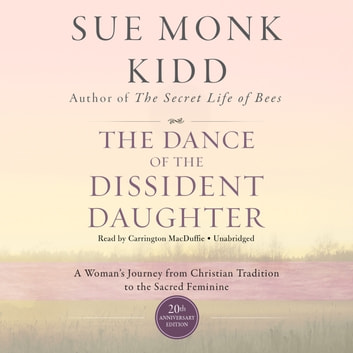 The Dance of the Dissident Daughter, 20th Anniversary Edition - A Woman's Journey from Christian Tradition to the Sacred Feminine audiobook by Sue Monk Kidd