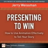 Presenting to Win - How to Use Animation Effectively to Tell Your Story ebook by Jerry Weissman