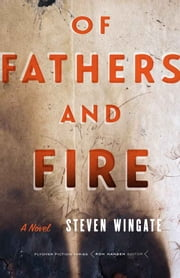 Of Fathers and Fire - A Novel eBook by Steven Wingate
