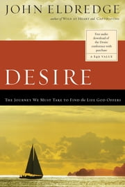 Desire - The Journey We Must Take to Find the Life God Offers ebook by John Eldredge